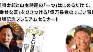 岡崎太郎と山本時嗣の 「一つ」はじめるだけで、「幸せな富」をひきつける 「億万長者のすごい習慣」出版記念プレミアムセミナー!