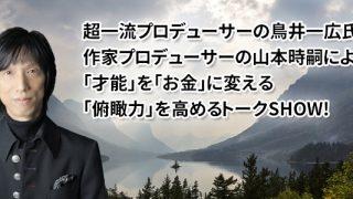 超一流プロデューサーの鳥井一広氏と作家プロデューサーの山本時嗣による「才能」を「お金」に変える「俯瞰力」を高めるトークSHOW!