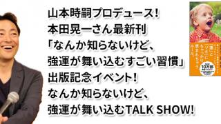山本時嗣プロデュース! 本田晃一さん最新刊「なんか知らないけど、強運が舞い込むすごい習慣」出版記念イベント! なんか知らないけど、強運が舞い込むTALK SHOW!