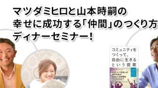マツダミヒロと山本時嗣の 幸せに成功する「仲間」のつくり方 ディナーセミナー!