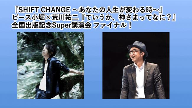 『SHIFT CHANGE ~あなたの人生が変わる時~』ピース小堀×荒川祐二『ていうか、神さまってなに?』全国出版記念Super講演会 ファイナル!